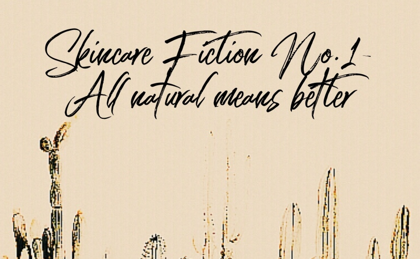 Skincare Fiction- All Natural Means Better